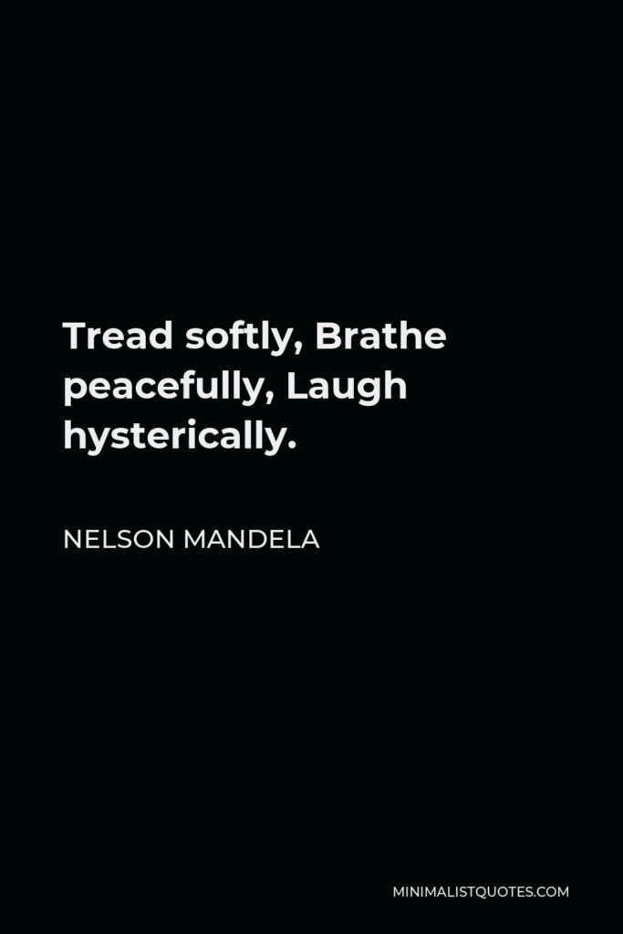 Nelson Mandela Quote - Tread softly, Brathe peacefully, Laugh hysterically.