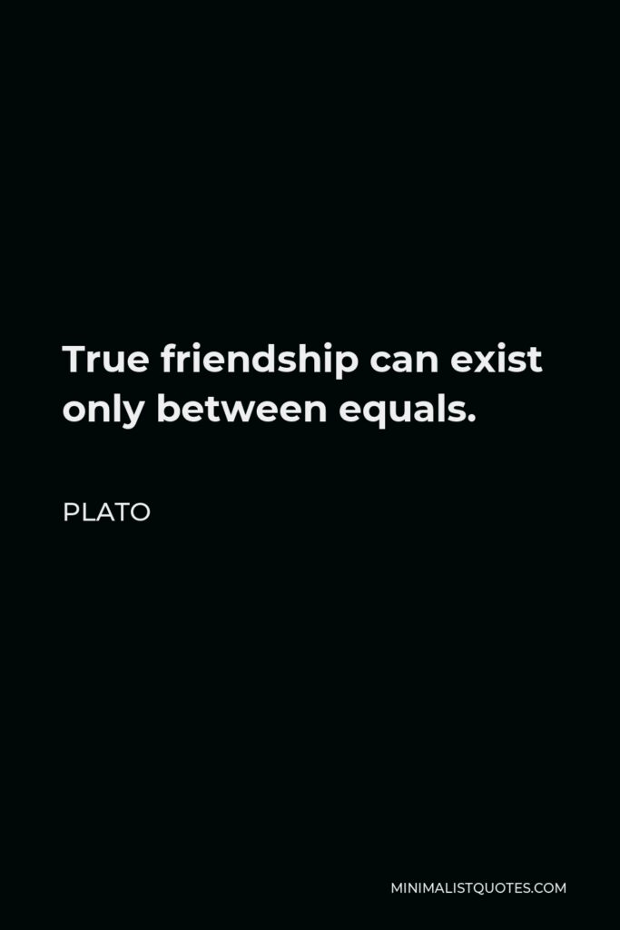 Plato Quote - True friendship can exist only between equals.