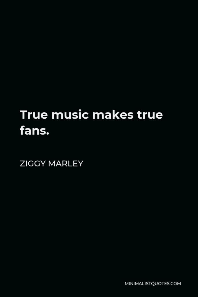 Ziggy Marley Quote - True music makes true fans.