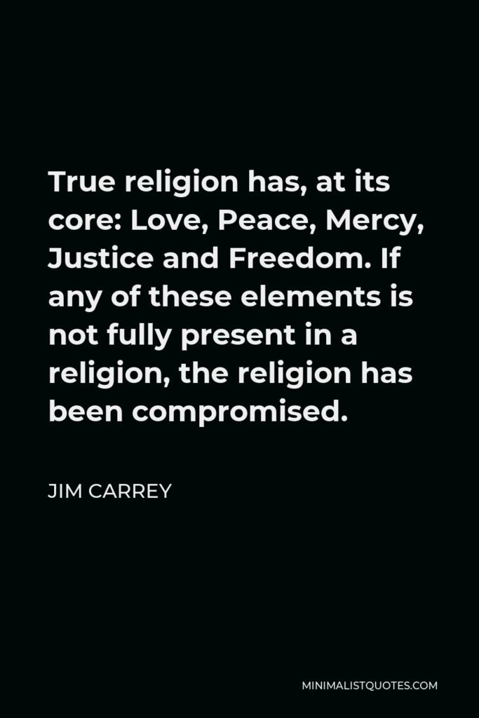 Jim Carrey Quote - True religion has, at its core: Love, Peace, Mercy, Justice and Freedom. If any of these elements is not fully present in a religion, the religion has been compromised.