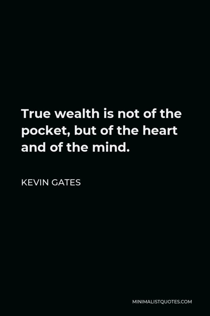 Kevin Gates Quote - True wealth is not of the pocket, but of the heart and of the mind.