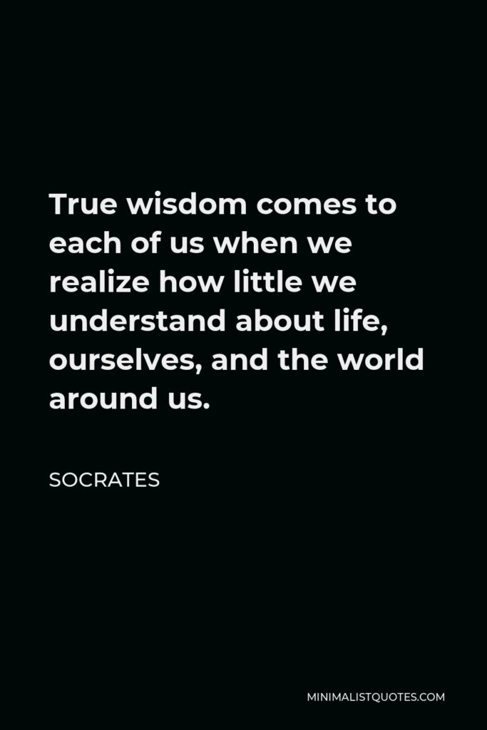 Socrates Quote - True wisdom comes to each of us when we realize how little we understand about life, ourselves, and the world around us.