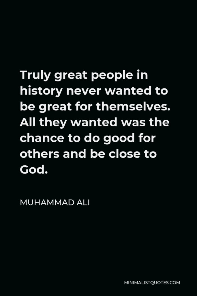 Muhammad Ali Quote - Truly great people in history never wanted to be great for themselves. All they wanted was the chance to do good for others and be close to God.