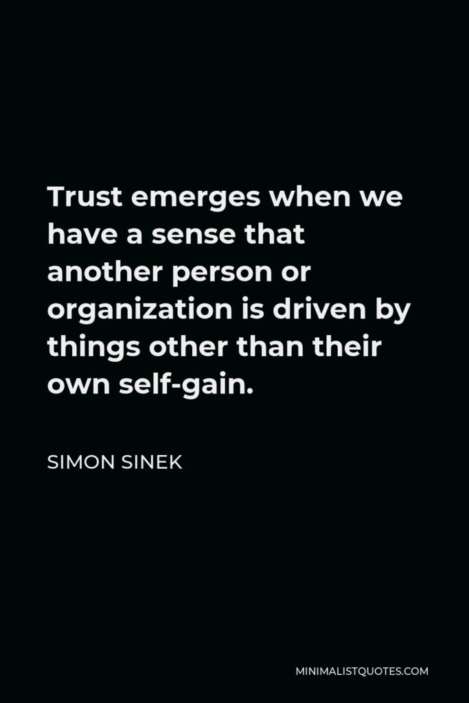 Simon Sinek Quote - Trust emerges when we have a sense that another person or organization is driven by things other than their own self-gain.