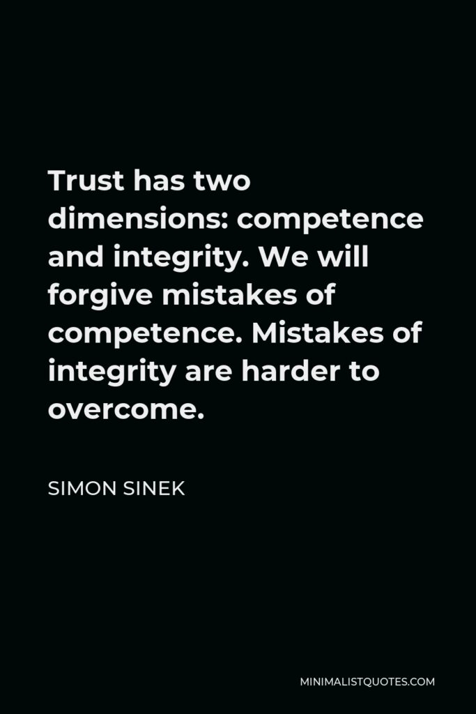 Simon Sinek Quote - Trust has two dimensions: competence and integrity. We will forgive mistakes of competence. Mistakes of integrity are harder to overcome.