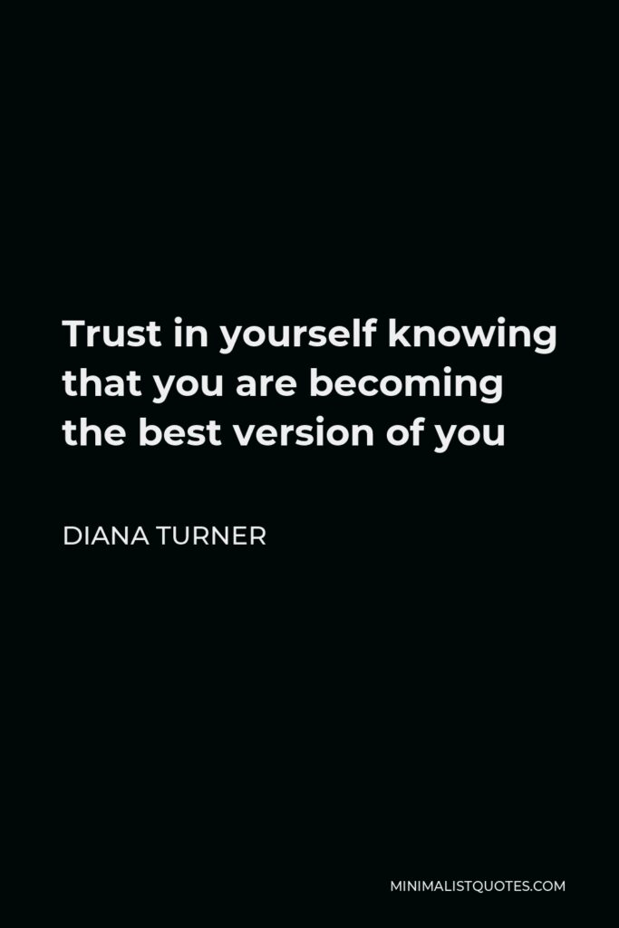 Diana Turner Quote - Trust in yourself knowing that you are becoming the best version of you