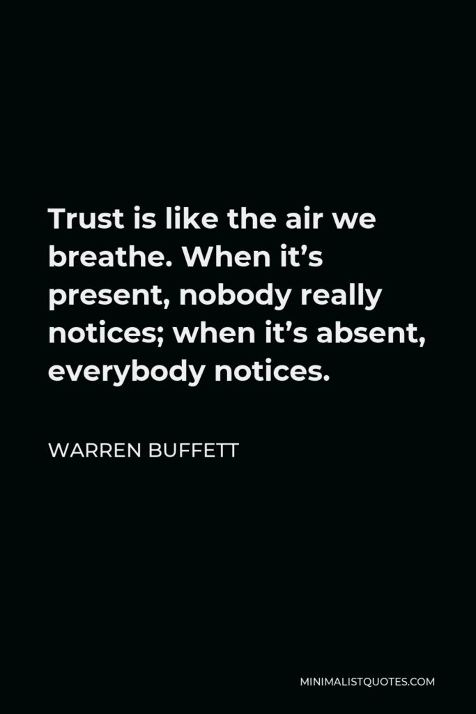 Warren Buffett Quote - Trust is like the air we breathe. When it's present, nobody really notices; when it's absent, everybody notices.