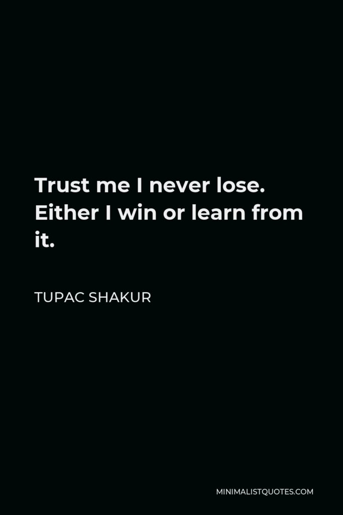 Tupac Shakur Quote - Trust me I never lose. Either I win or learn from it.