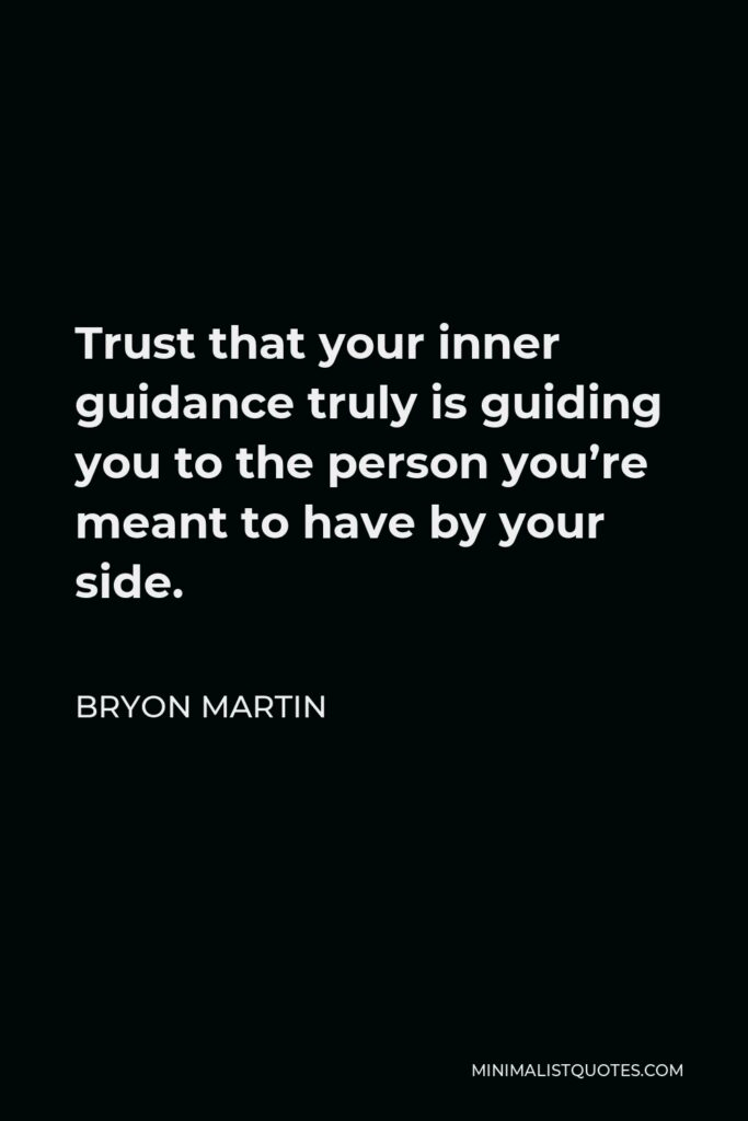 Bryon Martin Quote - Trust that your inner guidance truly is guiding you to the person you're meant to have by your side.