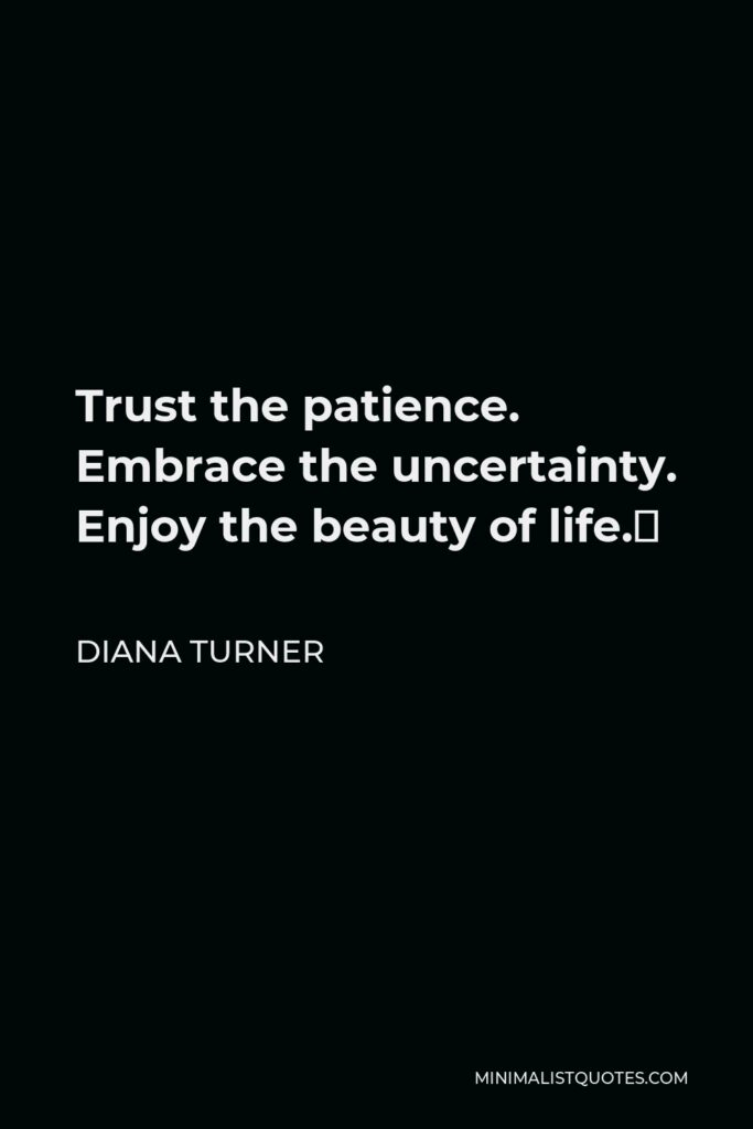 Diana Turner Quote - Trust the patience. Embrace the uncertainty. Enjoy the beauty of life.