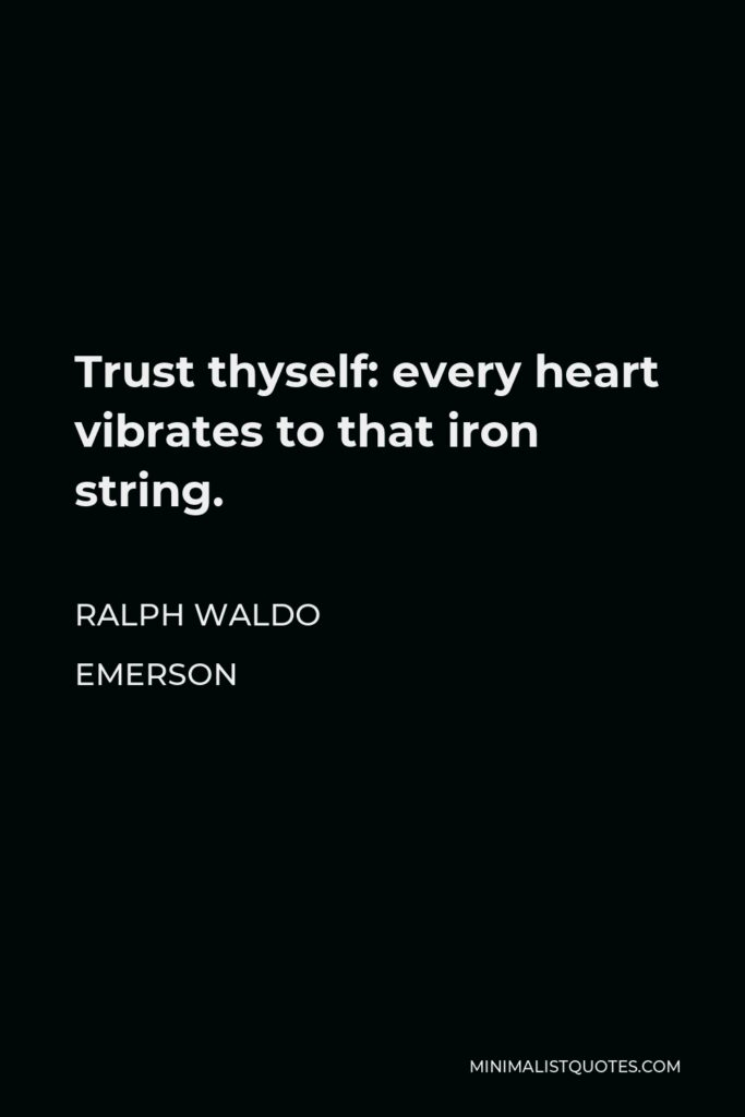 Ralph Waldo Emerson Quote - Trust thyself: every heart vibrates to that iron string.