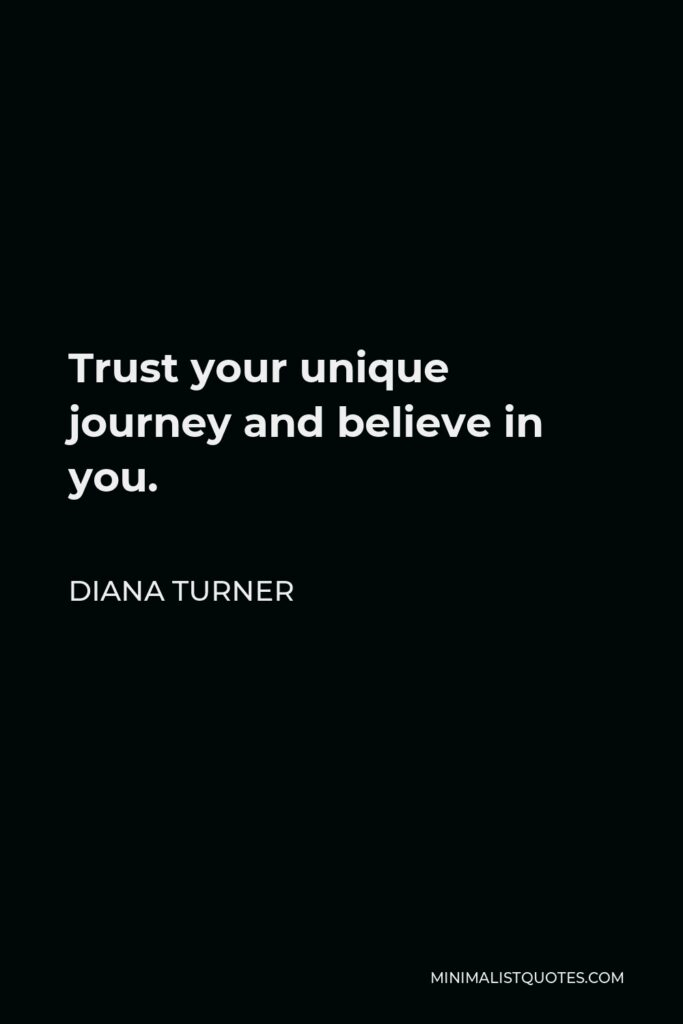Diana Turner Quote - Trust your unique journey and believe in you.