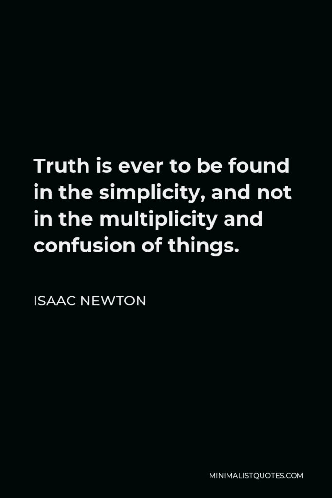 Isaac Newton Quote - Truth is ever to be found in the simplicity, and not in the multiplicity and confusion of things.
