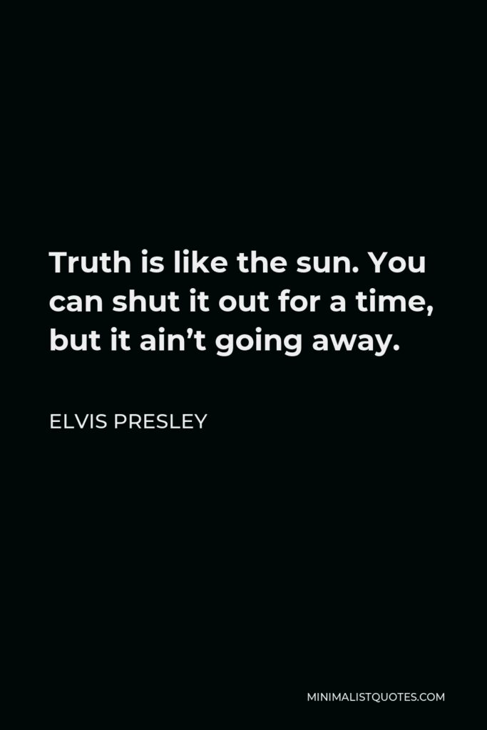 Elvis Presley Quote - Truth is like the sun. You can shut it out for a time, but it ain't going away.