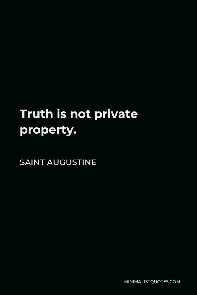 Saint Augustine Quote - Truth is not private property.