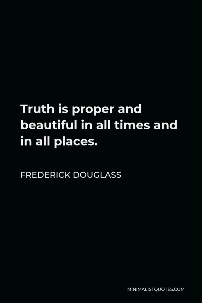 Frederick Douglass Quote - Truth is proper and beautiful in all times and in all places.