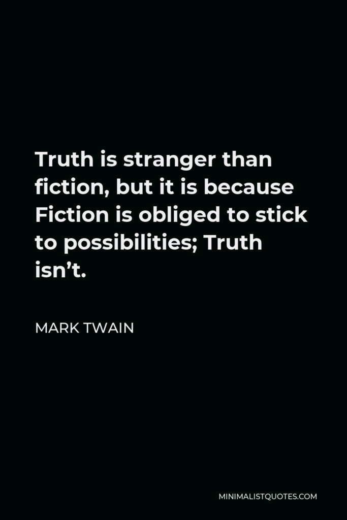 Mark Twain Quote - Truth is stranger than fiction, but it is because Fiction is obliged to stick to possibilities; Truth isn't.