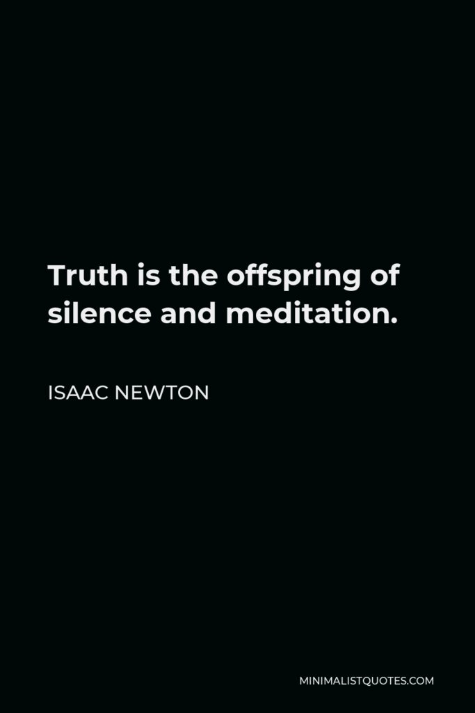 Isaac Newton Quote - Truth is the offspring of silence and meditation.