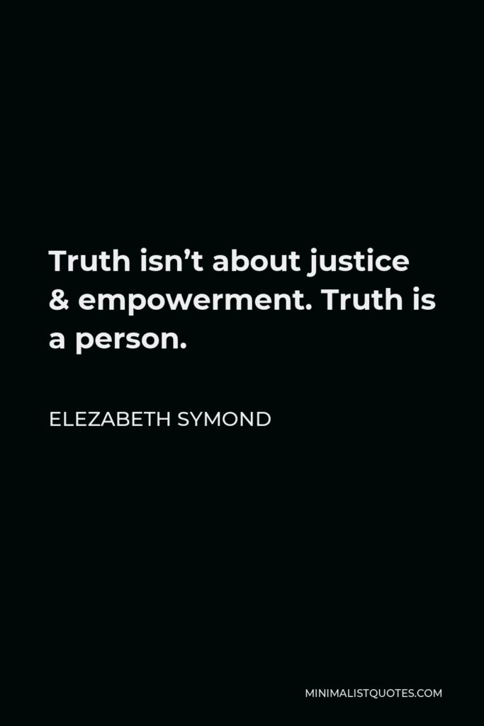 Elezabeth Symond Quote - Truth isn't about justice & empowerment. Truth is a person.