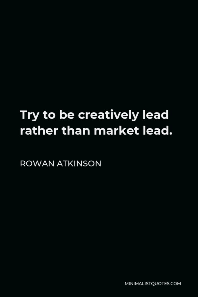 Rowan Atkinson Quote - Try to be creatively lead rather than market lead.
