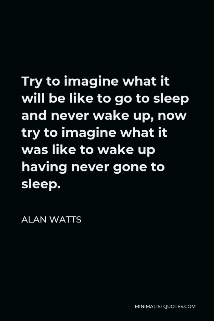 Alan Watts Quote - Try to imagine what it will be like to go to sleep and never wake up, now try to imagine what it was like to wake up having never gone to sleep.