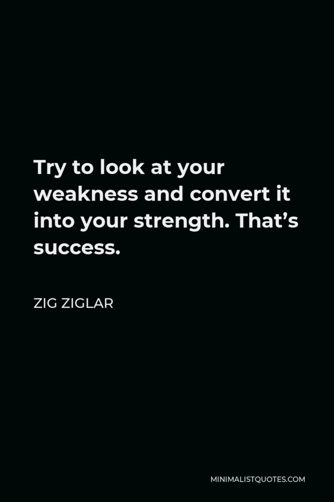 Zig Ziglar Quote - Try to look at your weakness and convert it into your strength. That's success.