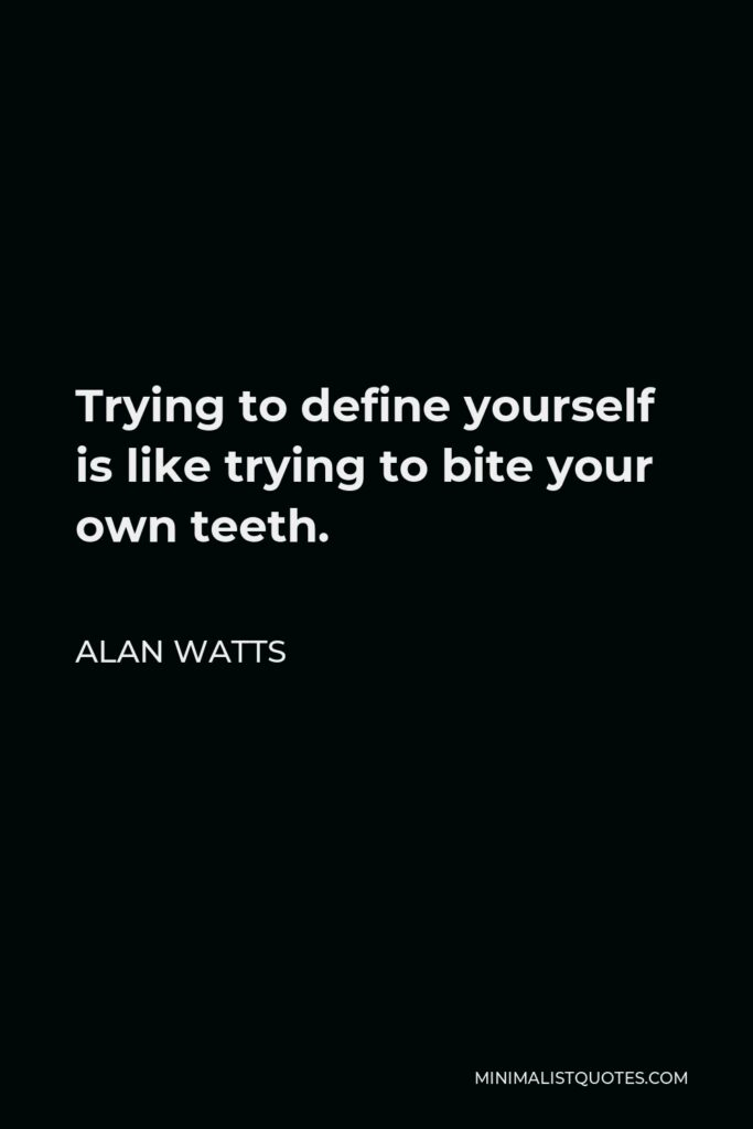 Alan Watts Quote - Trying to define yourself is like trying to bite your own teeth.