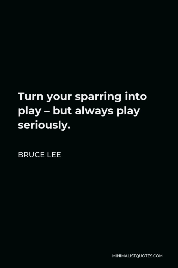 Bruce Lee Quote - Turn your sparring into play – but always play seriously.