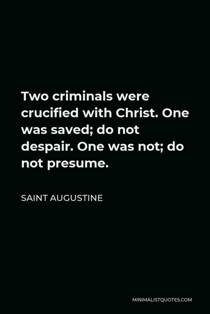 Saint Augustine Quote - Two criminals were crucified with Christ. One was saved; do not despair. One was not; do not presume.