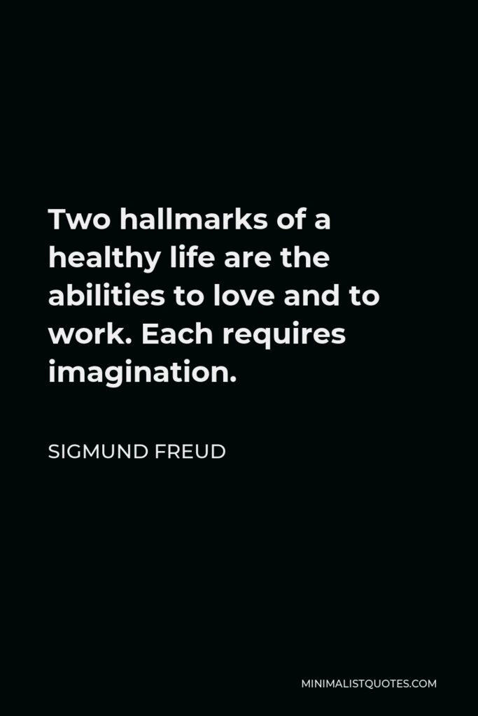 Sigmund Freud Quote - Two hallmarks of a healthy life are the abilities to love and to work. Each requires imagination.