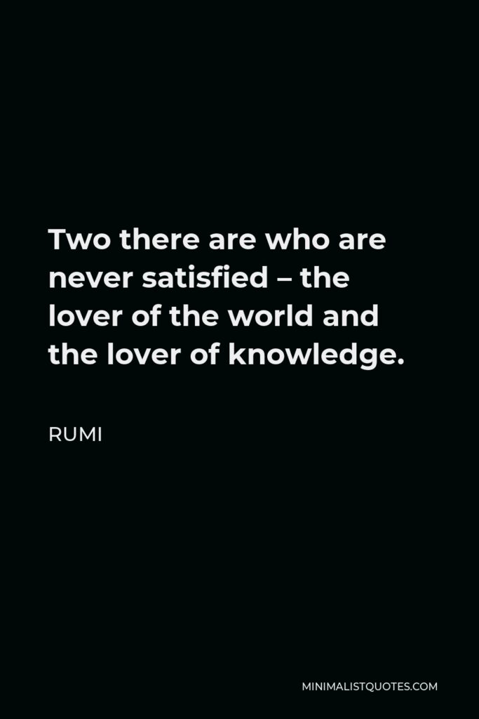Rumi Quote - Two there are who are never satisfied – the lover of the world and the lover of knowledge.