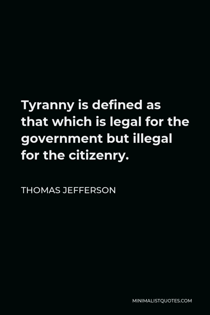 Thomas Jefferson Quote - Tyranny is defined as that which is legal for the government but illegal for the citizenry.