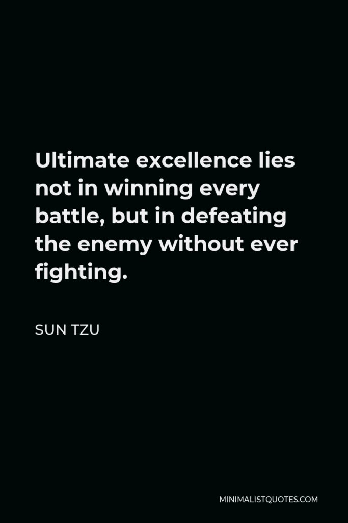 Sun Tzu Quote - Ultimate excellence lies not in winning every battle, but in defeating the enemy without ever fighting.