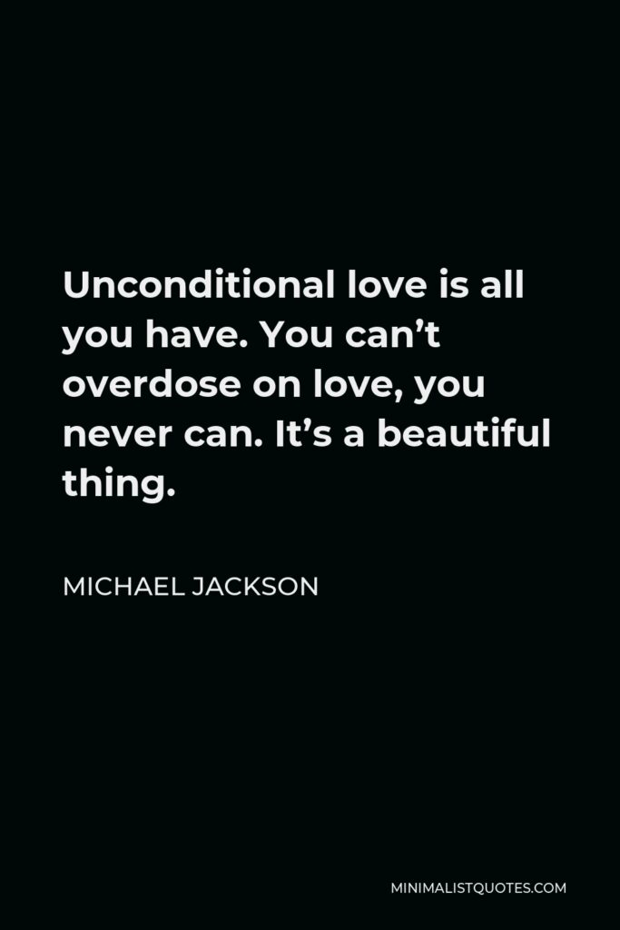 Michael Jackson Quote - Unconditional love is all you have. You can't overdose on love, you never can. It's a beautiful thing.