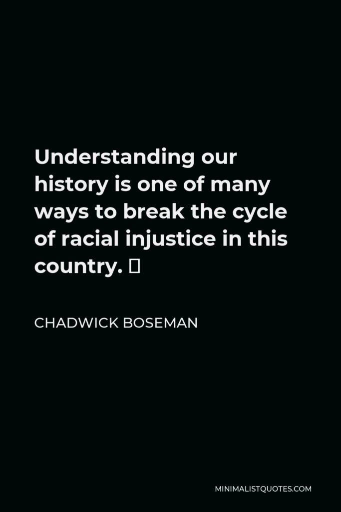 Chadwick Boseman Quote - Understanding our history is one of many ways to break the cycle of racial injustice in this country. 