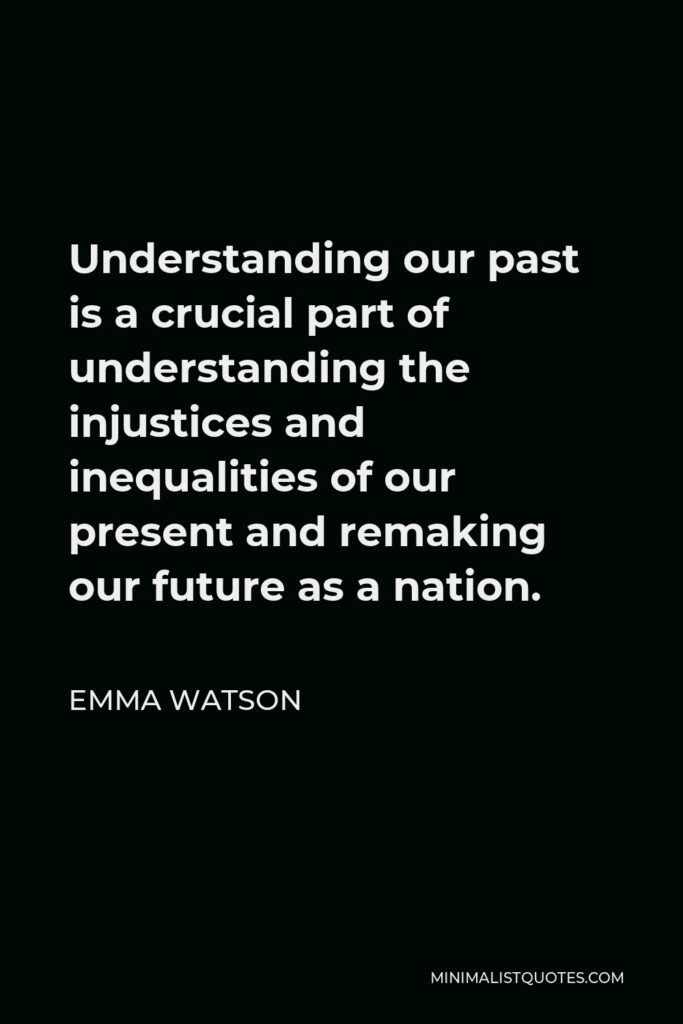 Emma Watson Quote - Understanding our past is a crucial part of understanding the injustices and inequalities of our present and remaking our future as a nation.