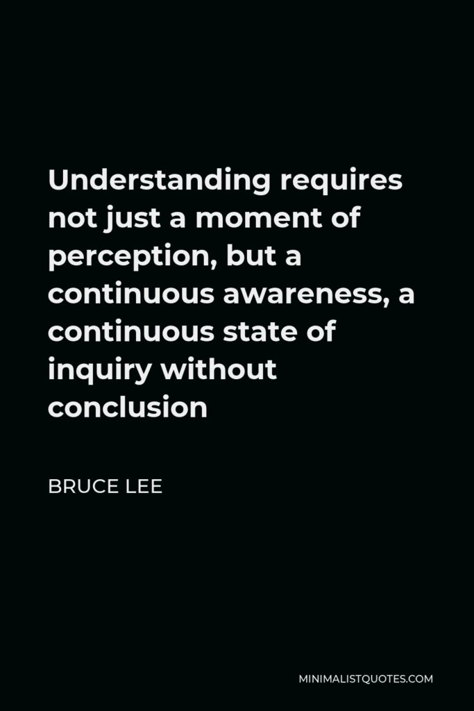 Bruce Lee Quote - Understanding requires not just a moment of perception, but a continuous awareness, a continuous state of inquiry without conclusion