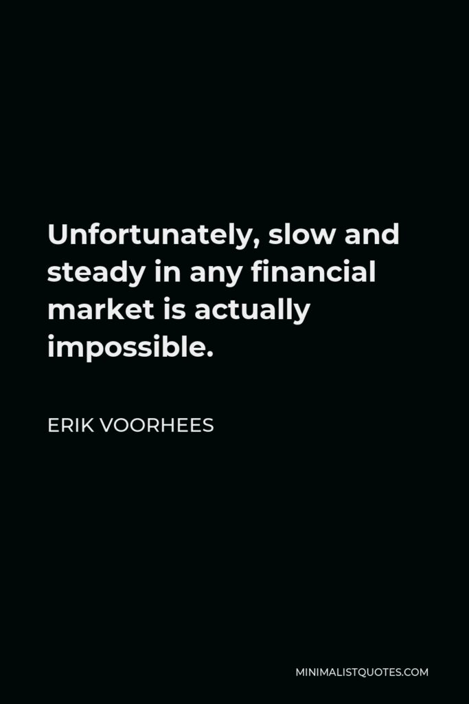 Erik Voorhees Quote - Unfortunately, slow and steady in any financial market is actually impossible.