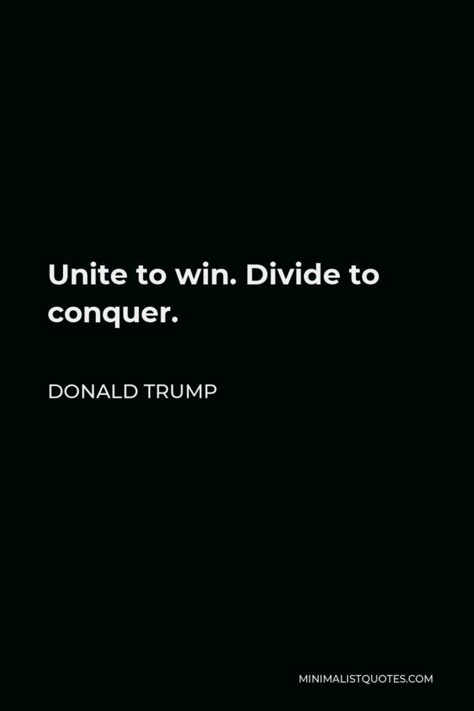 Donald Trump Quote - Unite to win. Divide to conquer.