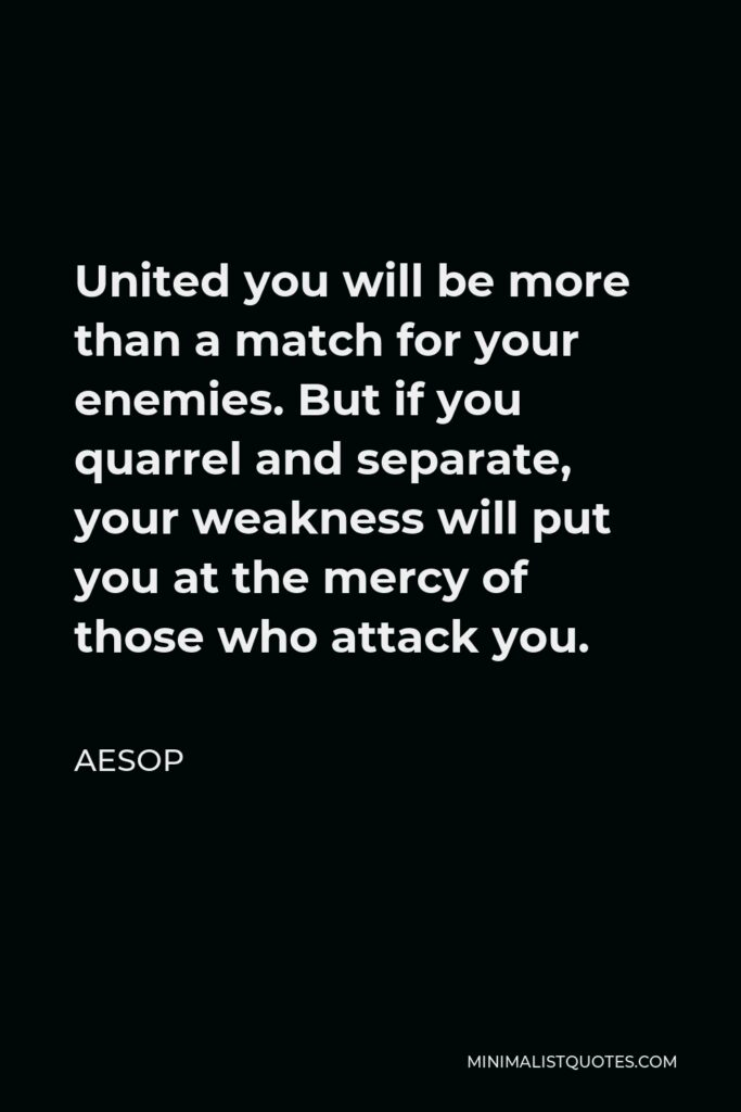 Aesop Quote - United you will be more than a match for your enemies. But if you quarrel and separate, your weakness will put you at the mercy of those who attack you.