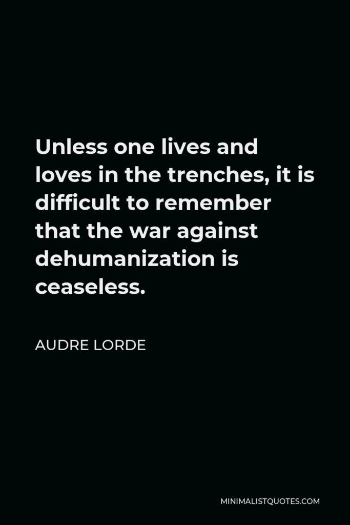 Audre Lorde Quote - Unless one lives and loves in the trenches, it is difficult to remember that the war against dehumanization is ceaseless.