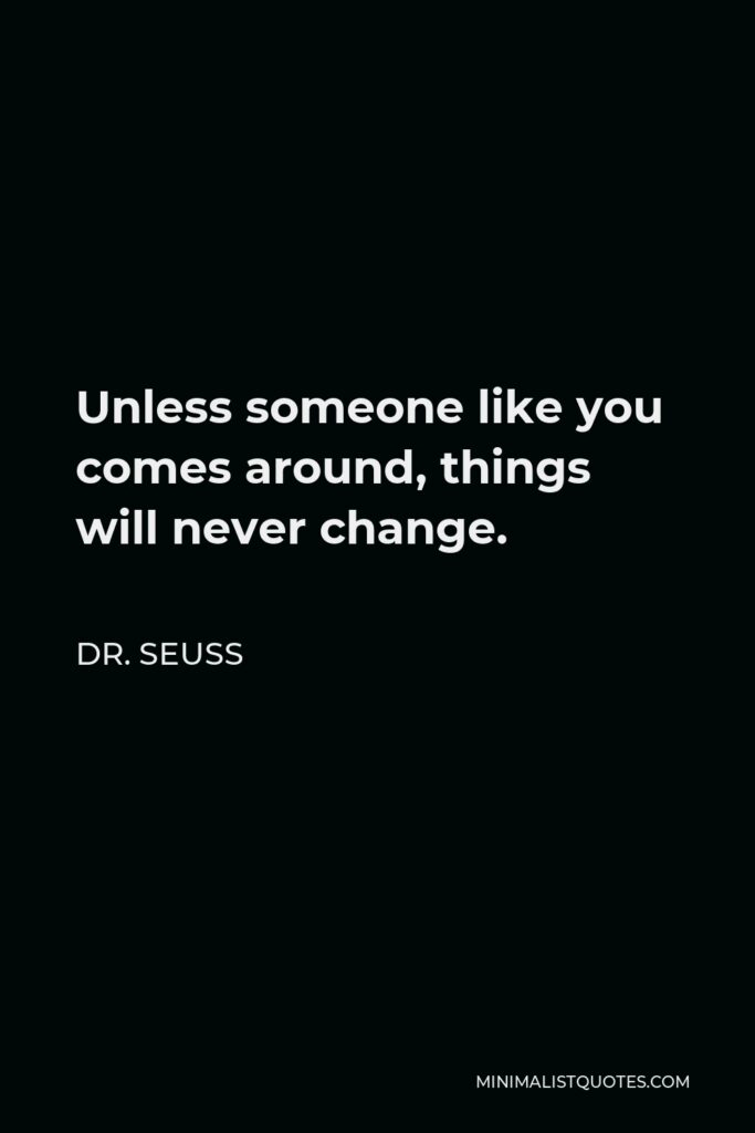 Dr. Seuss Quote - Unless someone like you comes around, things will never change.