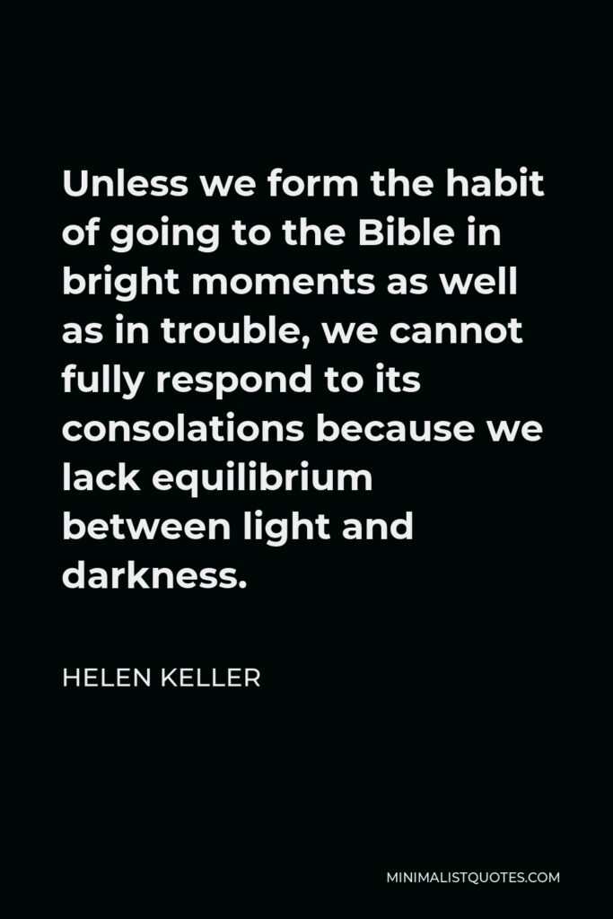 Helen Keller Quote - Unless we form the habit of going to the Bible in bright moments as well as in trouble, we cannot fully respond to its consolations because we lack equilibrium between light and darkness.