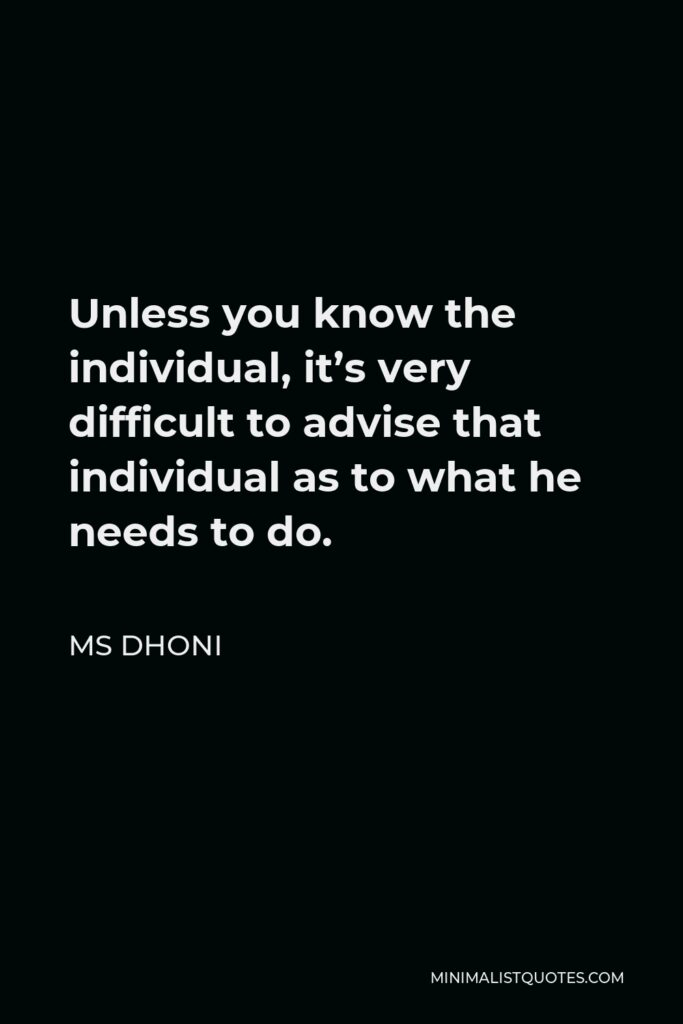 MS Dhoni Quote - Unless you know the individual, it's very difficult to advise that individual as to what he needs to do.