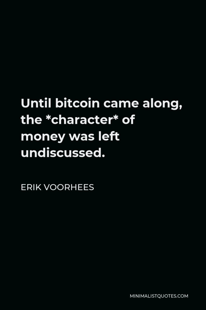 Erik Voorhees Quote - Until bitcoin came along, the *character* of money was left undiscussed.