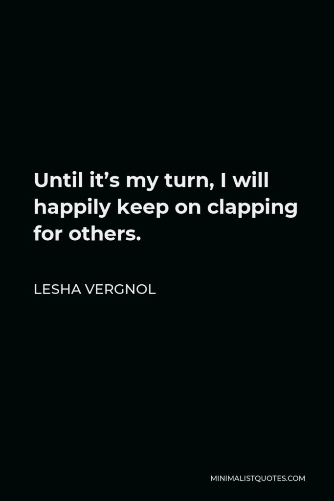 Lesha Vergnol Quote - Until it's my turn, I will happily keep on clapping for others.