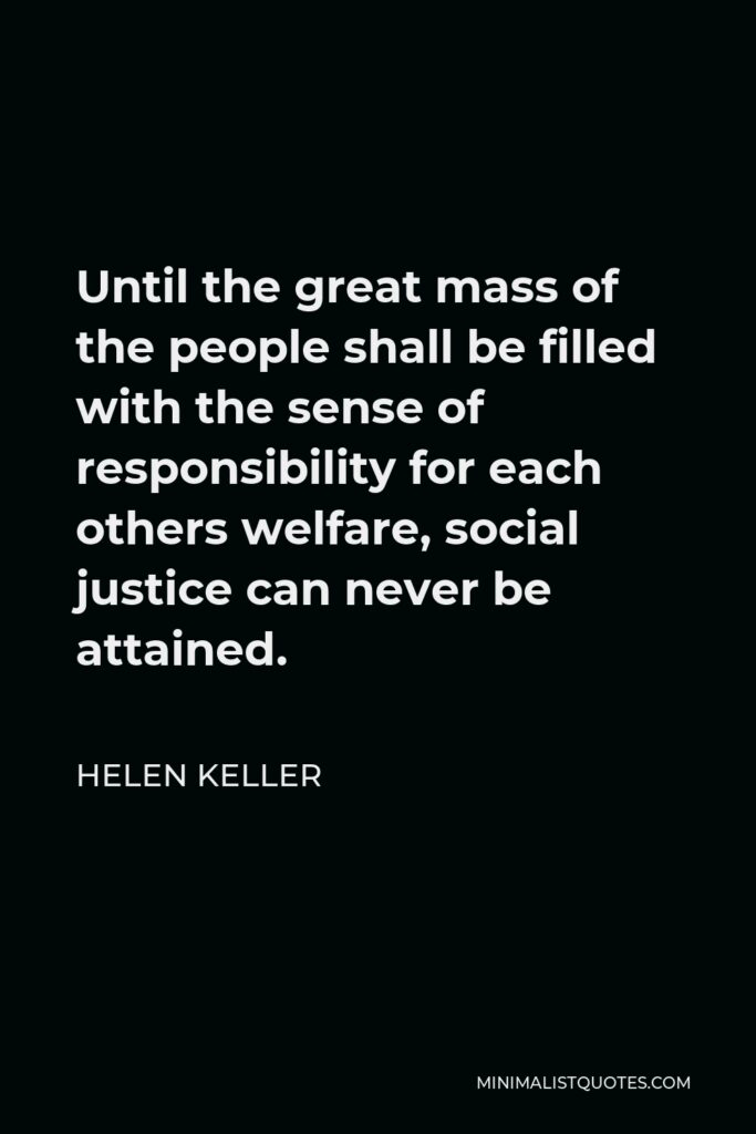Helen Keller Quote - Until the great mass of the people shall be filled with the sense of responsibility for each others welfare, social justice can never be attained.