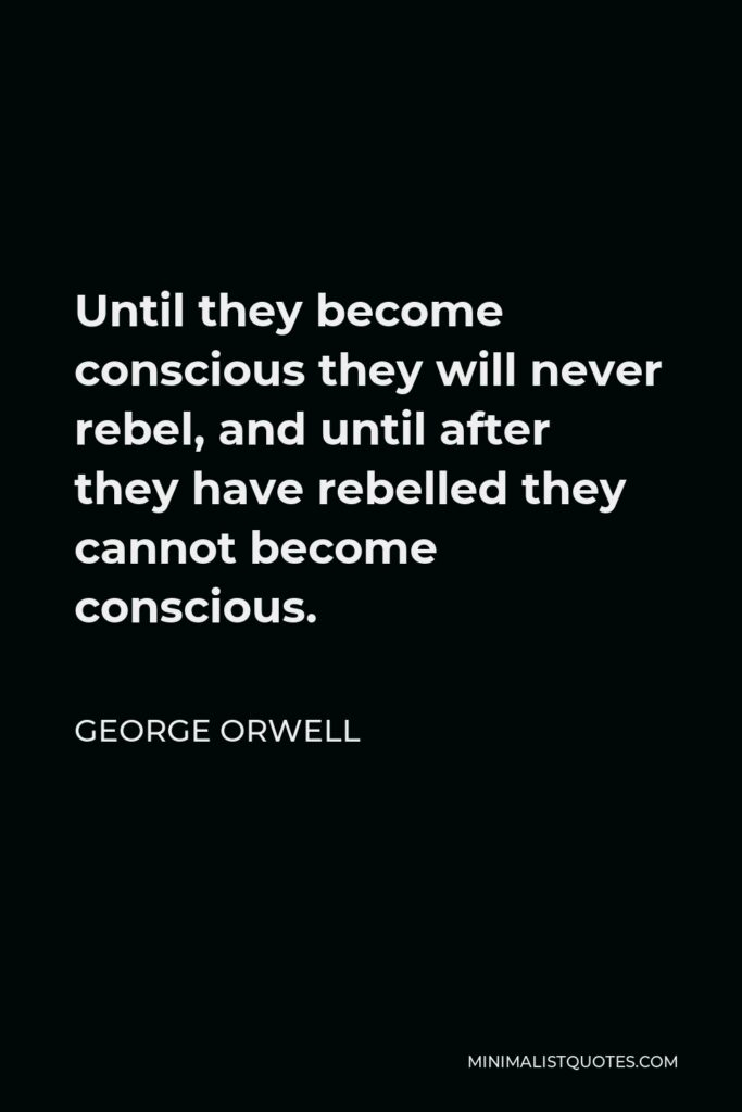 George Orwell Quote - Until they become conscious they will never rebel, and until after they have rebelled they cannot become conscious.