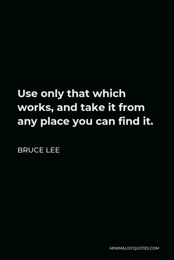Bruce Lee Quote - Use only that which works, and take it from any place you can find it.