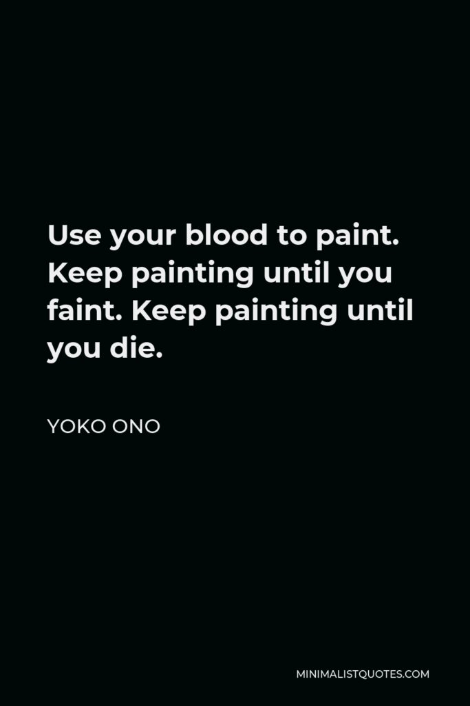 Yoko Ono Quote - Use your blood to paint. Keep painting until you faint. Keep painting until you die.